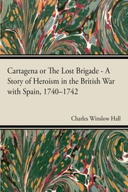 Cartagena or The Lost Brigade A Story of Heroism in the British Warwith Spain, 1740–1742 ebook by Charles Winslow Hall