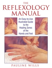 The Reflexology Manual - An Easy-to-Use Illustrated Guide to the Healing Zones of the Hands and Feet ebook by Pauline Wills