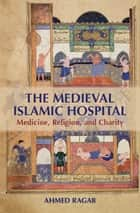 The Medieval Islamic Hospital - Medicine, Religion, and Charity ebook by Ahmed Ragab