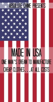 Made In USA - One Man's Dream to Manufacture Cheap Clothes…At All Costs ebook by Reagan Martin