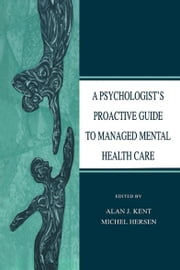 A Psychologist's Proactive Guide to Managed Mental Health Care ebook by Alan J. Kent,Michel Hersen