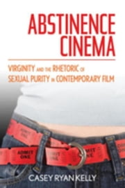Abstinence Cinema: Virginity and the Rhetoric of Sexual Purity in Contemporary Film ebook by Kelly, Casey Ryan