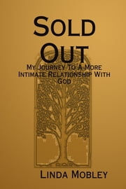 Sold Out: My Journey to a More Intimate Relationship with God ebook by Linda Mobley