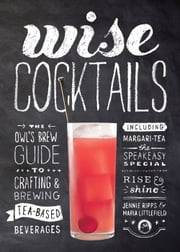 Wise Cocktails - The Owl's Brew Guide to Crafting & Brewing Tea-Based Beverages ebook by Jennie Ripps,Maria Littlefield