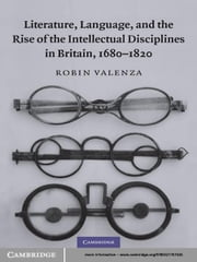 Literature, Language, and the Rise of the Intellectual Disciplines in Britain, 1680–1820 ebook by Robin Valenza