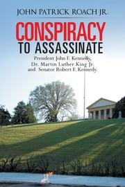 CONSPIRACY to Assassinate President John F. Kennedy, Dr. Martin Luther King Jr. and Senator Robert F. Kennedy. ebook by John Patrick Roach Jr.