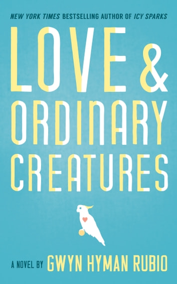 Love and Ordinary Creatures - A Novel ebook by Gwyn Hyman Rubio