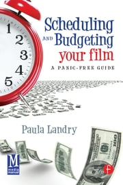 Scheduling and Budgeting Your Film - A Panic-Free Guide ebook by Paula Landry