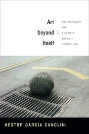 Art beyond Itself - Anthropology for a Society without a Story Line ebook by David Frye, Néstor García Canclini