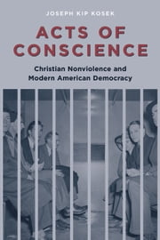 Acts of Conscience - Christian Nonviolence and Modern American Democracy ebook by Joseph Kosek