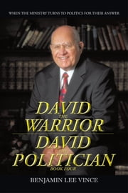 DAVID THE WARRIOR / DAVID THE POLITICIAN - WHEN THE MINISTRY TURNS TO POLITICS FOR THEIR ANSWER ebook by BENJAMIN LEE VINCE