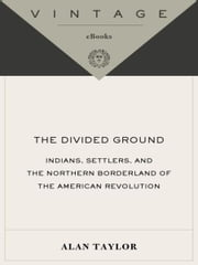 The Divided Ground - Indians, Settlers, and the Northern Borderland of the American Revolution ebook by Alan Taylor