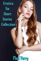Erotica Six Short Stories Collection ebook by Flax Perry