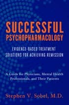Successful Psychopharmacology: Evidence-Based Prescription Decisions for Complete Remission ebook by Stephen V. Sobel