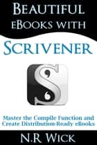Beautiful eBooks with Scrivener - Master the Compile Function and Create Distribution-ready eBooks ebook by N.R. Wick