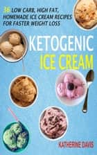 Ketogenic Ice Cream - 36 Low Carb, High fat, Homemade Ice Cream Recipes For Faster Weight Loss ebook by Katherine Davis