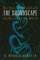 The Soundscape: Our Sonic Environment and the Tuning of the World ebook by R. Murray Schafer