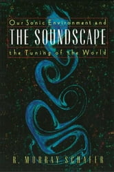 The Soundscape: Our Sonic Environment and the Tuning of the World - Our Sonic Environment and the Tuning of the World ebook by R. Murray Schafer