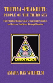 Tritiya-Prakriti: People of the Third Sex - Understanding Homosexuality,Transgender Identity,and Intersex Conditions Through Hinduism ebook by Amara Das Wilhelm