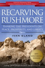 Recarving Rushmore - Ranking the Presidents on Peace, Prosperity, and Liberty ebook by Ivan Eland