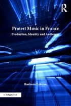 Protest Music in France - Production, Identity and Audiences ebook by Barbara Lebrun