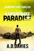 A Desperate Paradise - An Adam Park Thriller ebook by A. D. Davies