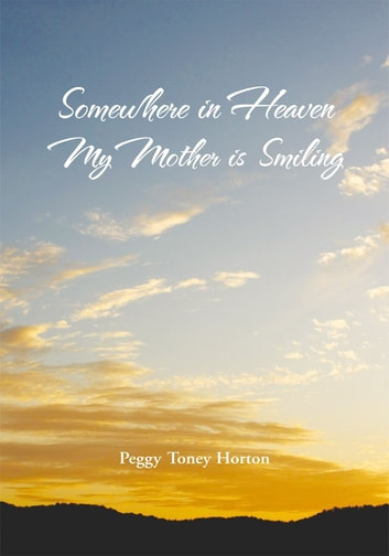 Somewhere in Heaven My Mother is Smiling ebook by Peggy Toney Horton