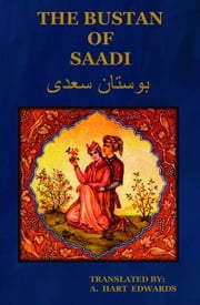 The Bustan of Saadi (The Garden of Saadi): Translated from Persian with an introduction by A. Hart Edwards ebook by EDWARDS, A. HART