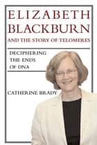 Elizabeth Blackburn and the Story of Telomeres: Deciphering the Ends of DNA ebook by Catherine Brady