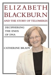Elizabeth Blackburn and the Story of Telomeres: Deciphering the Ends of DNA - Deciphering the Ends of DNA ebook by Catherine Brady