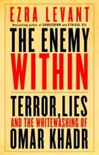 The Enemy Within: Terror, Lies, and the Whitewashing of Omar Khadr ebook by Ezra Levant