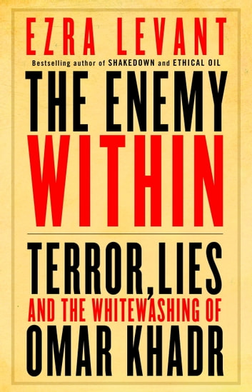 The Enemy Within: Terror, Lies, and the Whitewashing of Omar Khadr - Terror, Lies, and the Whitewashing of Omar Khadr ebook by Ezra Levant