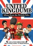 United Kingdumb: Idiots from the British Isles ebook by Leland Gregory