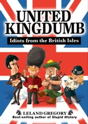 United Kingdumb: Idiots from the British Isles - Idiots from the British Isles ebook by Leland Gregory