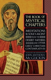 The Book of Mystical Chapters - Meditations on the Soul's Ascent, from the Desert Fathers and Other Early Christian Contemplatives ebook by John Anthony McGuckin