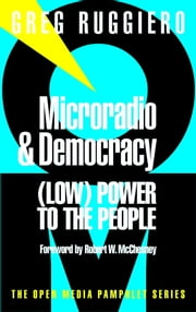 Microradio & Democracy - (Low) Power to the People ebook by Greg Ruggiero,Robert W. McChesney