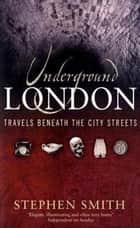 Underground London - Travels Beneath the City Streets ebook by Stephanie Smith