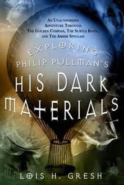 Exploring Philip Pullman's His Dark Materials - An Unauthorized Adventure Through The Golden Compass, The Subtle Knife, and The Amber Spyglass ebook by Lois H. Gresh