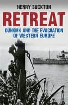 Retreat - Dunkirk and the Evacuation of Western Europe ebook by Henry Buckton