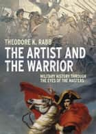 The Artist and the Warrior: Military History through the Eyes of the Masters ebook by Theodore K. Rabb