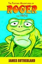 The Further Adventures of Roger the Frog ebook by James Sutherland