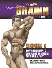 Stuart McRobert's New Brawn Series - Book #1 - How to Build up to 50 Pounds of Muscle the Natural Way ebook by Stuart McRobert