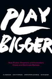 Play Bigger - How Pirates, Dreamers, and Innovators Create and Dominate Markets ebook by Al Ramadan,Dave Peterson,Christopher Lochhead,Kevin Maney