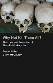 Why Not Kill Them All? - The Logic and Prevention of Mass Political Murder (New in Paper) ebook by Daniel Chirot,Clark McCauley