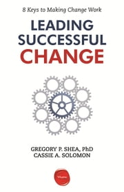 Leading Successful Change - 8 Keys to Making Change Work ebook by Gregory P. Shea,Cassie A. Solomon