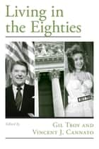 Living in the Eighties ebook by Gil Troy, Vincent J. Cannato