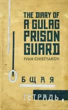 The Diary of a Gulag Prison Guard ebook by Ivan Chistyakov, The Diary of a Gulag Prison Guard Arch Tait