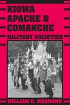 Kiowa, Apache, and Comanche Military Societies ebook by William C.  Meadows