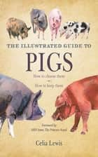 The Illustrated Guide to Pigs - How to Choose Them, How to Keep Them ebook by Celia Lewis