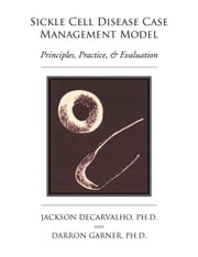 Sickle Cell Disease Case Management Model: Principles, Practice, & Evaluation ebook by Jackson Decarvalho and Darren Garner